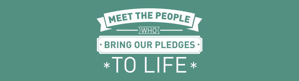 Meet the people who bring our pledges to life