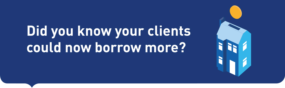 Did you know your clients could now borrow more?
